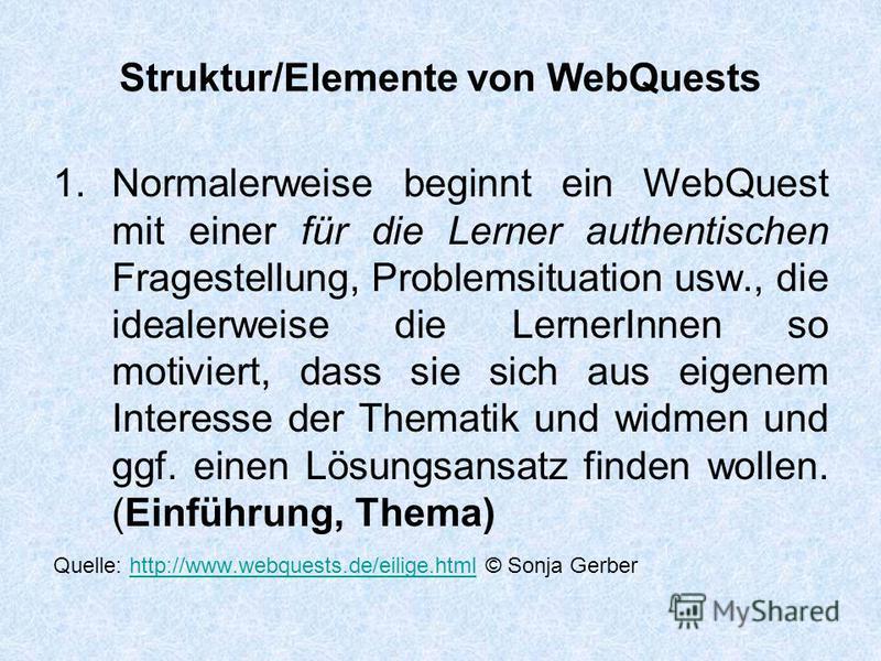 Struktur/Elemente von WebQuests 1.Normalerweise beginnt ein WebQuest mit einer für die Lerner authentischen Fragestellung, Problemsituation usw., die idealerweise die LernerInnen so motiviert, dass sie sich aus eigenem Interesse der Thematik und widm