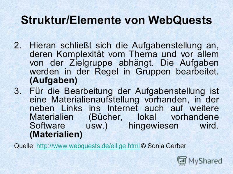 Struktur/Elemente von WebQuests 2. Hieran schließt sich die Aufgabenstellung an, deren Komplexität vom Thema und vor allem von der Zielgruppe abhängt. Die Aufgaben werden in der Regel in Gruppen bearbeitet. (Aufgaben) 3.Für die Bearbeitung der Aufgab