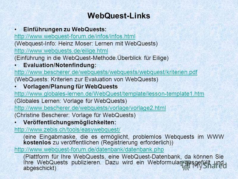 WebQuest-Links Einführungen zu WebQuests: http://www.webquest-forum.de/infos/infos.html (Webquest-Info: Heinz Moser: Lernen mit WebQuests) http://www.webquests.de/eilige.html (Einführung in die WebQuest-Methode.Überblick für Eilige) Evaluation/Notenf