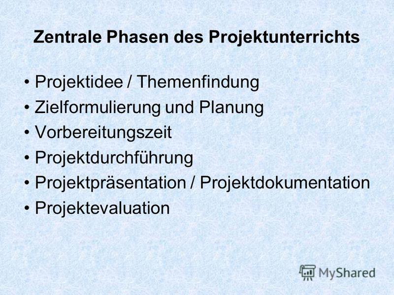 Zentrale Phasen des Projektunterrichts Projektidee / Themenfindung Zielformulierung und Planung Vorbereitungszeit Projektdurchführung Projektpräsentation / Projektdokumentation Projektevaluation