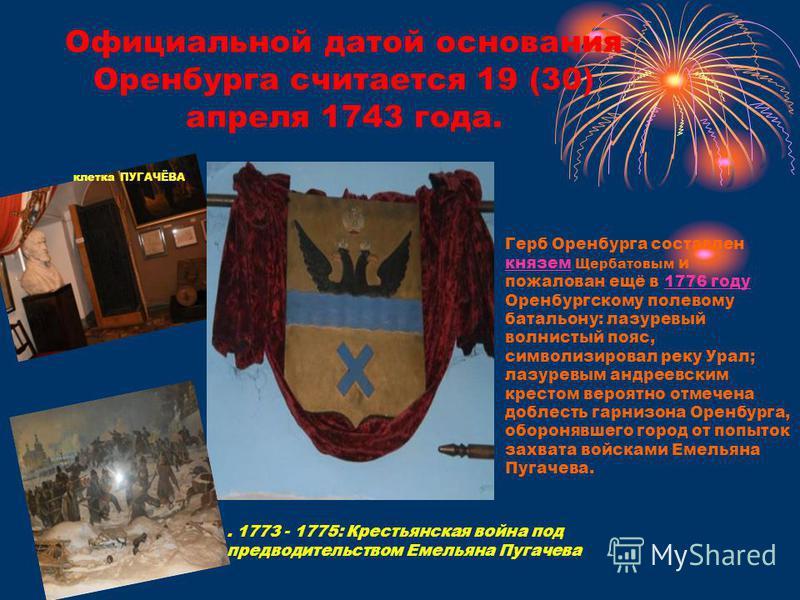 Официальной датой основания Оренбурга считается 19 (30) апреля 1743 года. клетка ПУГАЧЁВА Герб Оренбурга составлен князем Щербатовым и пожалован ещё в 1776 году Оренбургскому полевому батальону: лазоревый волнистый пояс, символизировал реку Урал; лаз