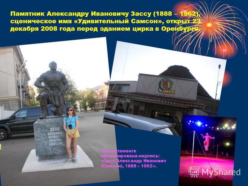 Памятник Александру Ивановичу Зассу (1888 – 1962), сценическое имя «Удивительный Самсон», открыт 23 декабря 2008 года перед зданием цирка в Оренбурге. На постаменте выгравирована надпись: «Засс Александр Иванович (Самсон), 1888 – 1962».