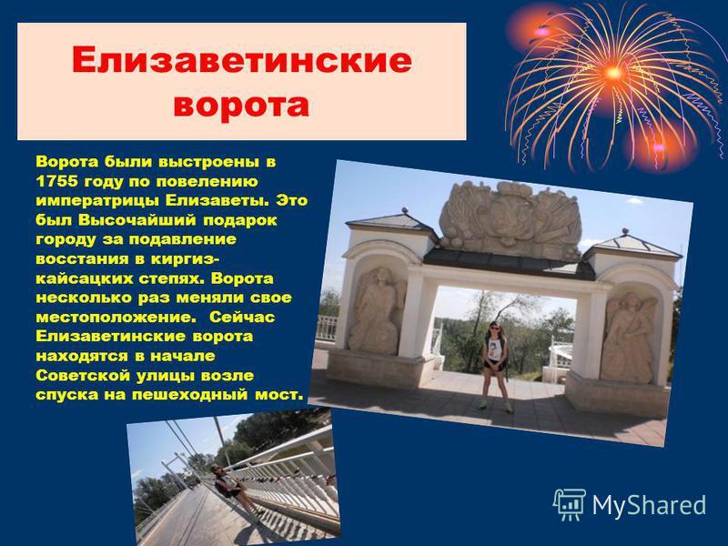 Елизаветинские ворота Ворота были выстроены в 1755 году по повелению императрицы Елизаветы. Это был Высочайший подарок городу за подавление восстания в киргиз- кайсацких степях. Ворота несколько раз меняли свое местоположение. Сейчас Елизаветинские в
