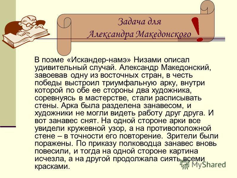 В поэме «Искандер-намэ» Низами описал удивительный случай. Александр Македонский, завоевав одну из восточных стран, в честь победы выстроил триумфальную арку, внутри которой по обе ее стороны два художника, соревнуясь в мастерстве, стали расписывать