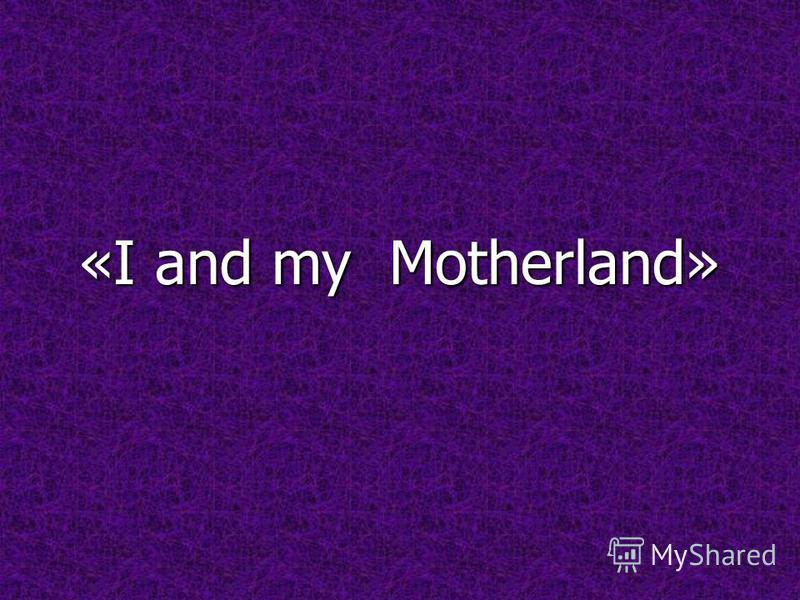 «I and my Motherland»