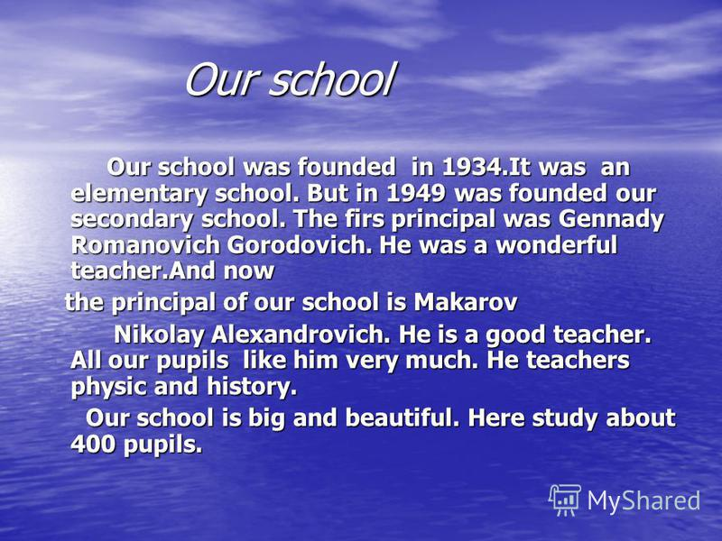 Our school Our school Our school was founded in 1934.It was an elementary school. But in 1949 was founded our secondary school. The firs principal was Gennady Romanovich Gorodovich. He was a wonderful teacher.And now Our school was founded in 1934.It