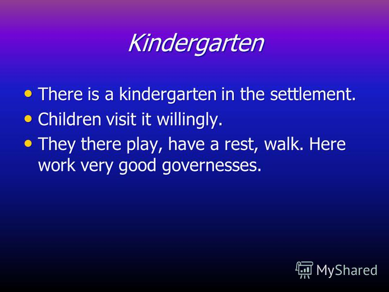 Kindergarten There is a kindergarten in the settlement. There is a kindergarten in the settlement. Children visit it willingly. Children visit it willingly. They there play, have a rest, walk. Here work very good governesses. They there play, have a