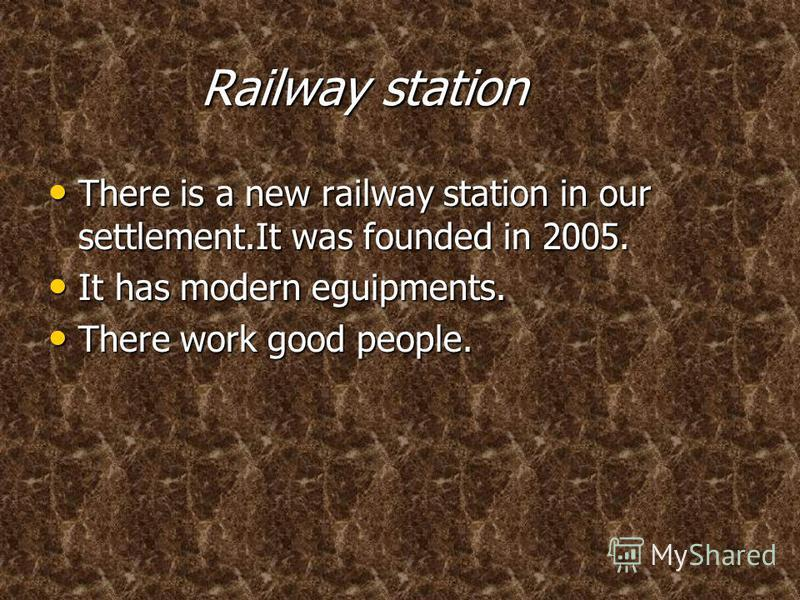 Railway station Railway station There is a new railway station in our settlement.It was founded in 2005. There is a new railway station in our settlement.It was founded in 2005. It has modern eguipments. It has modern eguipments. There work good peop