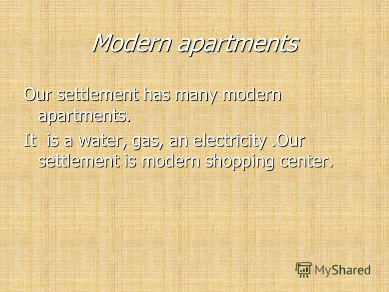 Modern apartments Modern apartments Our settlement has many modern apartments. It is a water, gas, an electricity.Our settlement is modern shopping center.