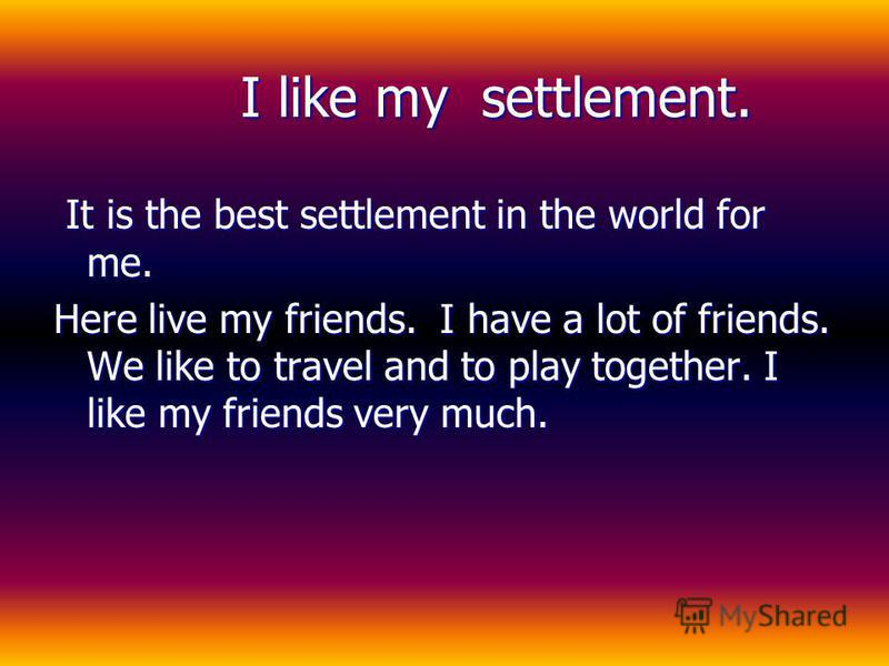 I like my settlement. I like my settlement. It is the best settlement in the world for me. Here live my friends. I have a lot of friends. We like to travel and to play together. I like my friends very much.