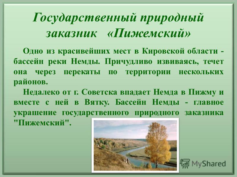 Государственный природный заказник «Пижемский» Одно из красивейших мест в Кировской области - бассейн реки Немды. Причудливо извиваясь, течет она через перекаты по территории нескольких районов. Недалеко от г. Советска впадает Немда в Пижму и вместе