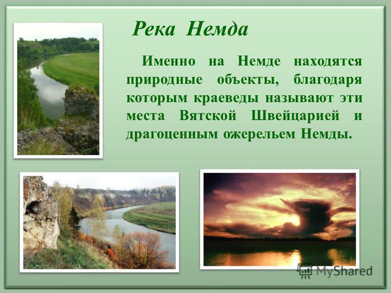 Река Немда Именно на Немде находятся природные объекты, благодаря которым краеведы называют эти места Вятской Швейцарией и драгоценным ожерельем Немды.