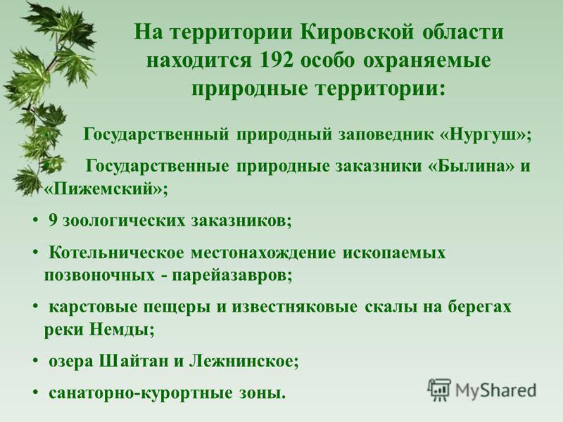 На территории Кировской области находится 192 особо охраняемые природные территории: Государственный природный заповедник «Нургуш»; Государственные природные заказники «Былина» и «Пижемский»; 9 зоологических заказников; Котельническое местонахождение