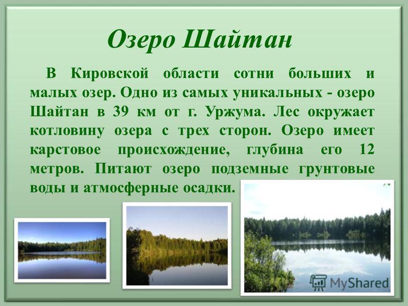 В Кировской области сотни больших и малых озер. Одно из самых уникальных - озеро Шайтан в 39 км от г. Уржума. Лес окружает котловину озера с трех сторон. Озеро имеет карстовое происхождение, глубина его 12 метров. Питают озеро подземные грунтовые вод