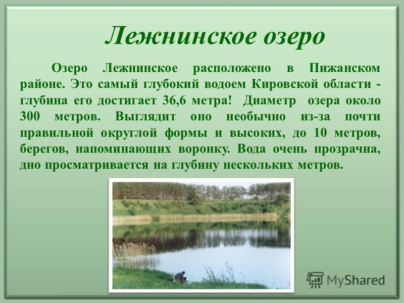 Лежнинское озеро Озеро Лежнинское расположено в Пижанском районе. Это самый глубокий водоем Кировской области - глубина его достигает 36,6 метра! Диаметр озера около 300 метров. Выглядит оно необычно из-за почти правильной округлой формы и высоких, д
