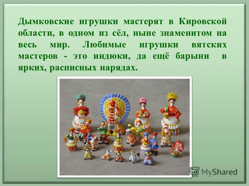 Дымковские игрушки мастерят в Кировской области, в одном из сёл, ныне знаменитом на весь мир. Любимые игрушки вятских мастеров - это индюки, да ещё барыни в ярких, расписных нарядах.
