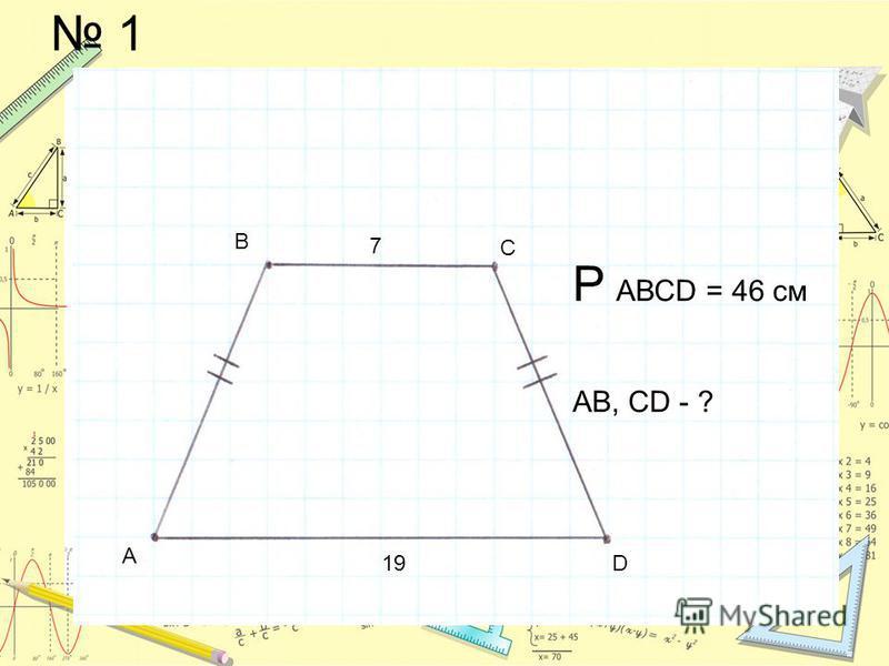 1 А В С D 7 19 Р АВСD = 46 см АВ, СD - ?