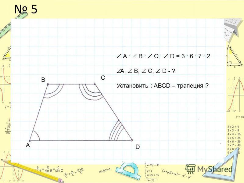 5 А В С D А : В : С : D = 3 : 6 : 7 : 2 А, В, С, D - ? Установить : АВСD – трапеция ?