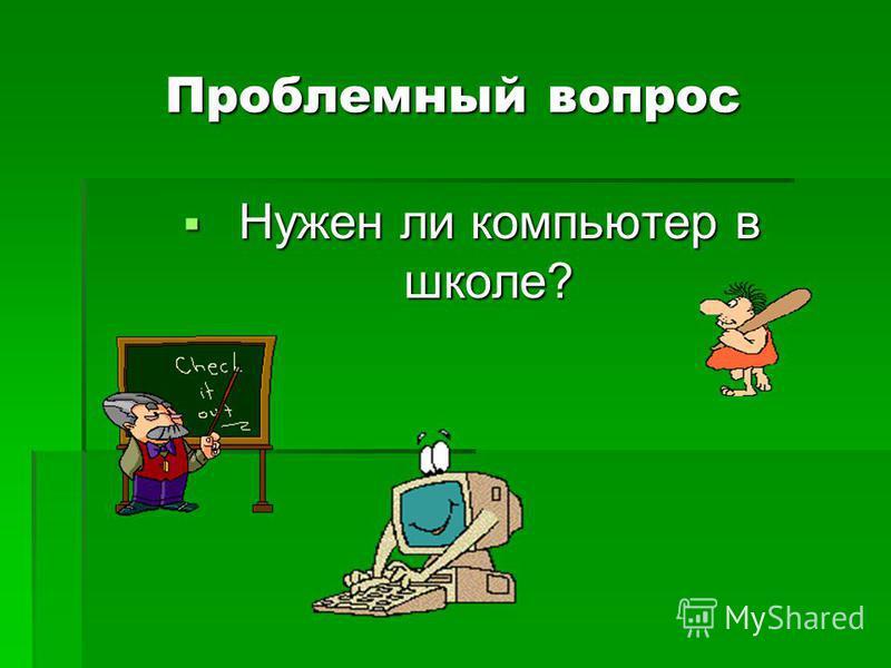 Проблемный вопрос Нужен ли компьютер в школе? Нужен ли компьютер в школе?