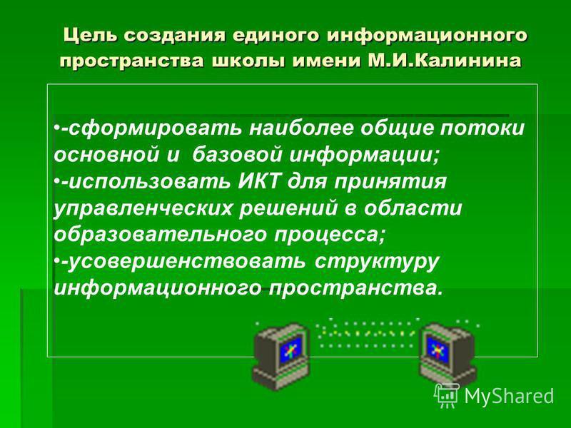 Цель создания единого информационного пространства школы имени М.И.Калинина Цель создания единого информационного пространства школы имени М.И.Калинина -сформировать наиболее общие потоки основной и базовой информации; -использовать ИКТ для принятия