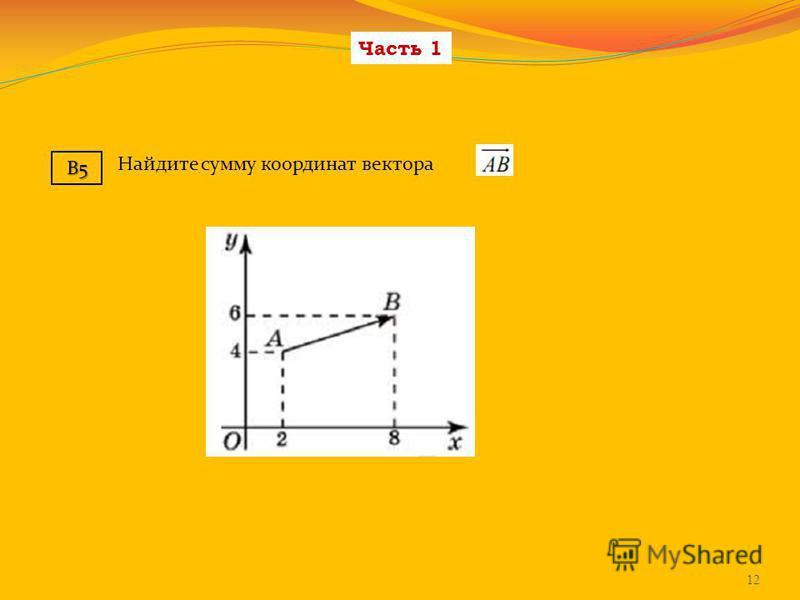 Часть 1 12 B5 Найдите сумму координат вектора