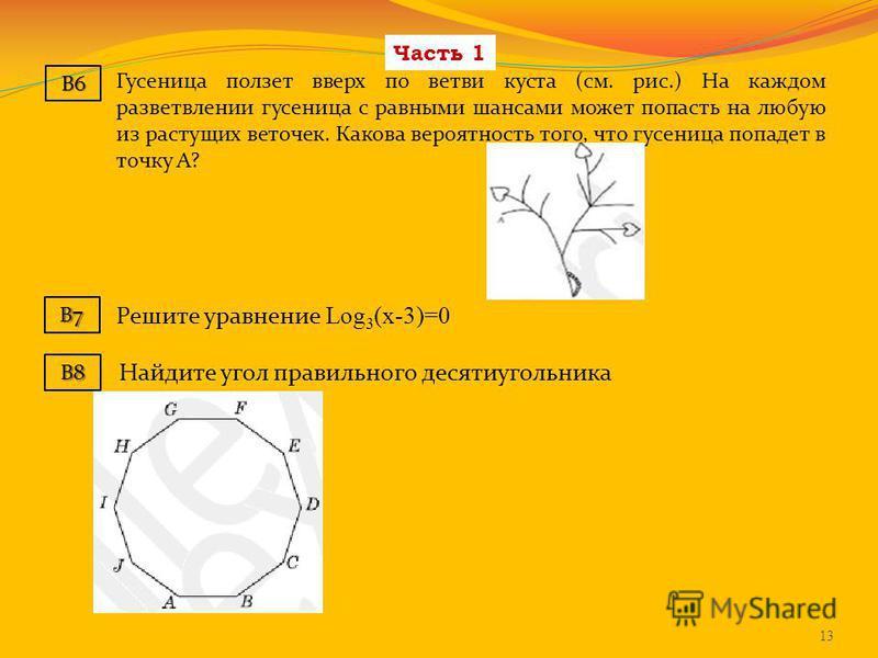 Часть 1 Решите уравнение Log 3 (х-3)=0 B7 13 B6 Гусеница ползет вверх по ветви куста (см. рис.) На каждом разветвлении гусеница с равными шансами может попасть на любую из растущих веточек. Какова вероятность того, что гусеница попадет в точку А? B8