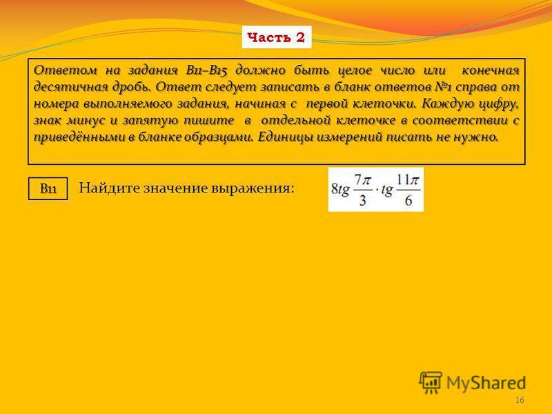 Часть 2 Ответом на задания В11–В15 должно быть целое число или конечная десятичная дробь. Ответ следует записать в бланк ответов 1 справа от номера выполняемого задания, начиная с первой клеточки. Каждую цифру, знак минус и запятую пишите в отдельной