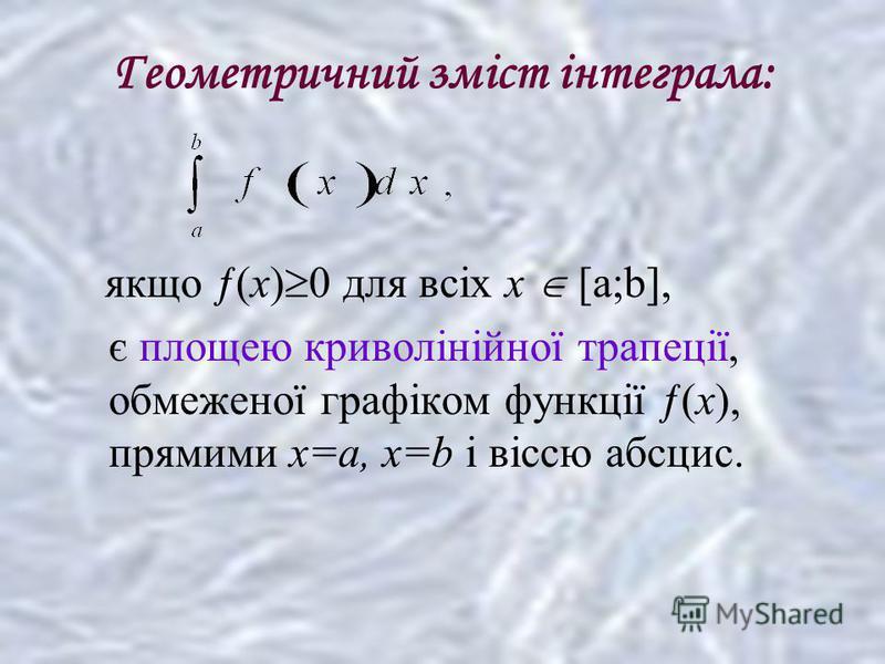 Геометричний зміст інтеграла: якщо ƒ(x) 0 для всіх х [a;b], є площею криволінійної трапеції, обмеженої графіком функції ƒ(x), прямими x=a, x=b і віссю абсцис.