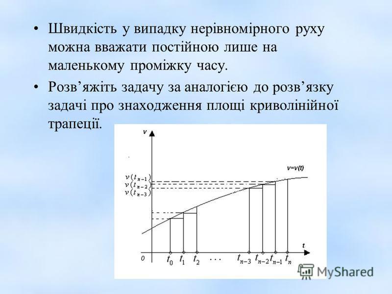 Швидкість у випадку нерівномірного руху можна вважати постійною лише на маленькому проміжку часу. Розвяжіть задачу за аналогією до розвязку задачі про знаходження площі криволінійної трапеції.