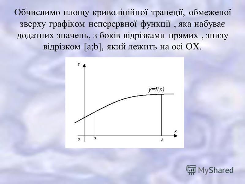 Обчислимо площу криволінійної трапеції, обмеженої зверху графіком неперервної функції, яка набуває додатних значень, з боків відрізками прямих, знизу відрізком [a;b], який лежить на осі ОХ.