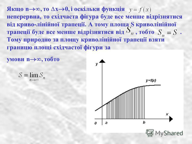 Якщо n, то х 0, і оскільки функція неперервна, то східчаста фігура буде все менше відрізнятися від криво-лінійної трапеції. А тому площа S криволінійної трапеції буде все менше відрізнятися від, тобто. Тому природно за площу криволінійної трапеції вз