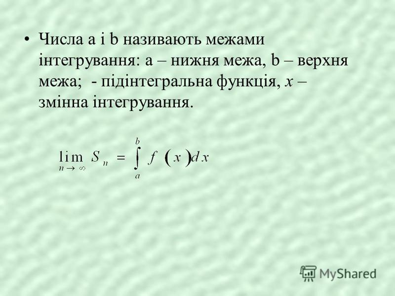 Числа a і b називають межами інтегрування: a – нижня межа, b – верхня межа; - підінтегральна функція, х – змінна інтегрування.