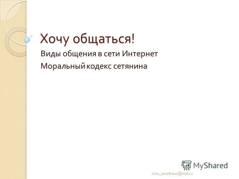 Хочу общаться ! Виды общения в сети Интернет Моральный кодекс сетяхина irina_zare4neva@mail.ru