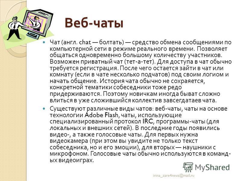 Веб - чаты Чат ( англ. chat болтать ) средство обмена сообщениями по компьютерной сети в режиме реального времени. Позволяет общаться одновременно большому количеству участников. Возможен приватный чат ( тет - а - тет ). Для доступа в чат обычно треб