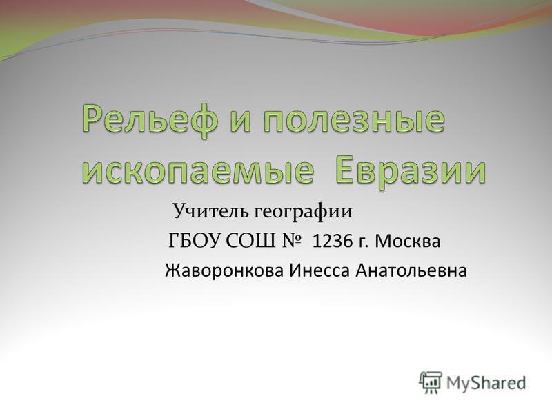 Учитель географии ГБОУ СОШ 1236 г. Москва Жаворонкова Инесса Анатольевна