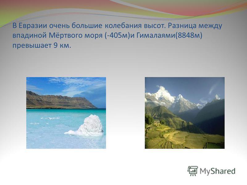 В Евразии очень большие колебания высот. Разница между впадиной Мёртвого моря (-405 м)и Гималаями(8848 м) превышает 9 км.