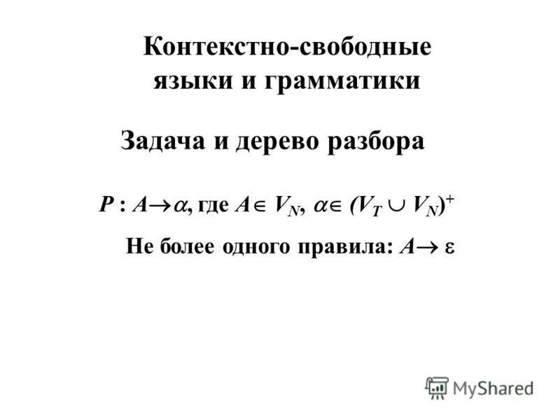 Контекстно-свободные языки и грамматики Задача и дерево разбора Р : A, где A V N, (V T V N ) + Не более одного правила: А