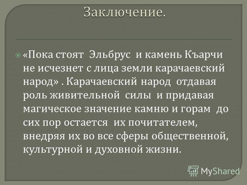 « Пока стоят Эльбрус и камень Къарчи не исчезнет с лица земли карачаевский народ ». Карачаевский народ отдавая роль живительной силы и придавая магическое значение камню и горам до сих пор остается их почитателем, внедряя их во все сферы общественной