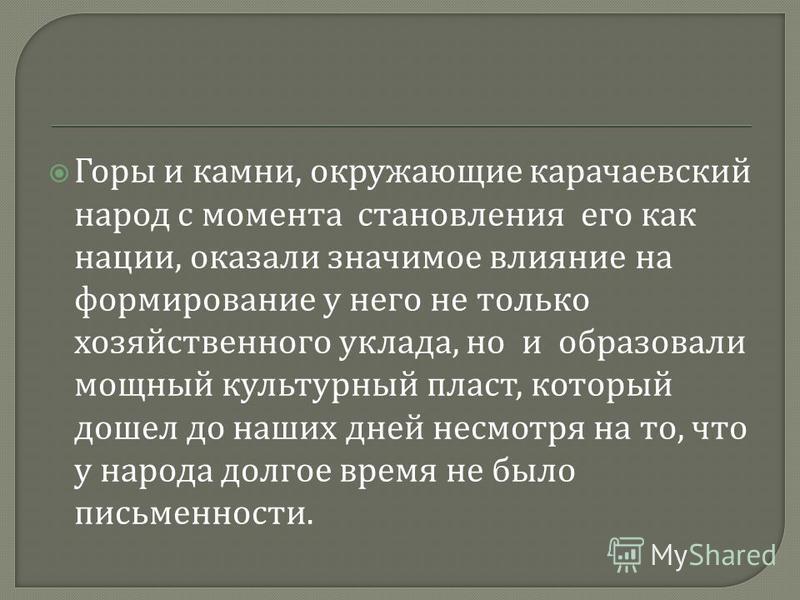 Горы и камни, окружающие карачаевский народ с момента становления его как нации, оказали значимое влияние на формирование у него не только хозяйственного уклада, но и образовали мощный культурный пласт, который дошел до наших дней несмотря на то, что