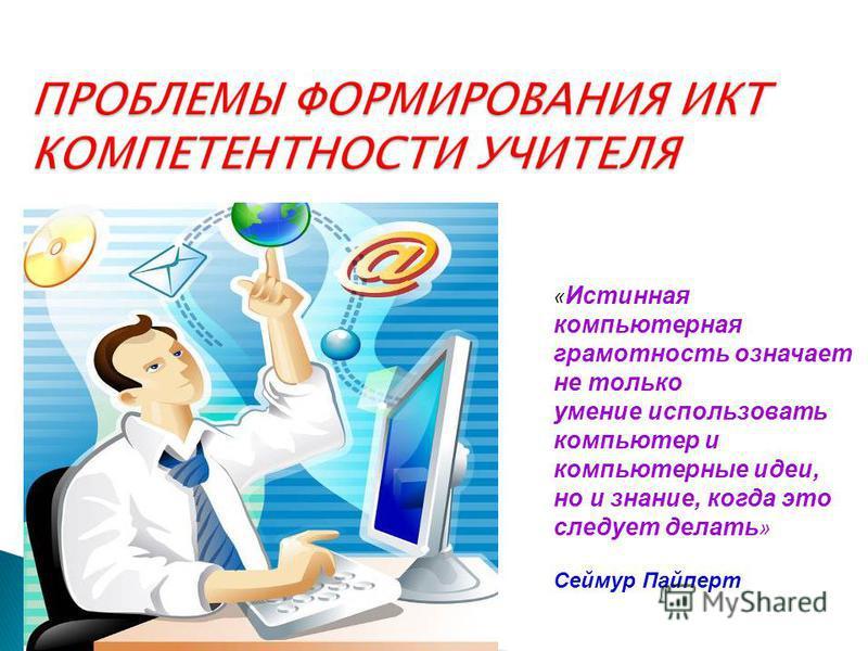 « Истинная компьютерная грамотность означает не только умение использовать компьютер и компьютерные идеи, но и знание, когда это следует делать » Сеймур Пайперт