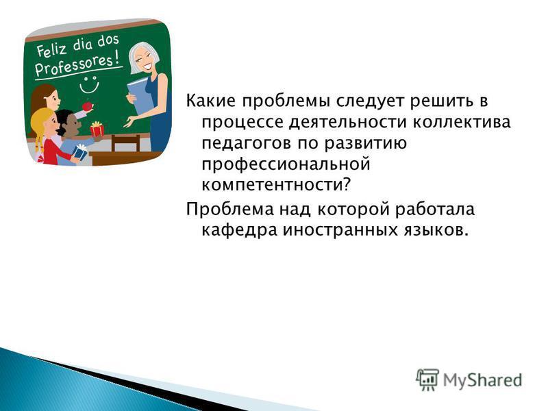 Какие проблемы следует решить в процессе деятельности коллектива педагогов по развитию профессиональной компетентности? Проблема над которой работала кафедра иностранных языков.