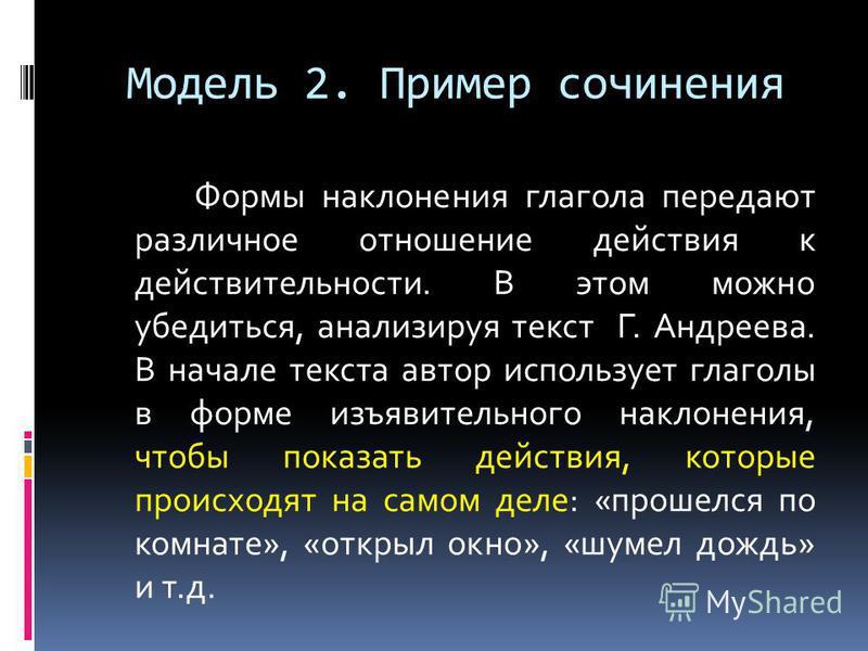 Модель 2. Пример сочинения Формы наклонения глагола передают различное отношение действия к действительности. В этом можно убедиться, анализируя текст Г. Андреева. В начале текста автор использует глаголы в форме изъявительного наклонения, чтобы пока