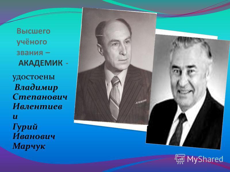 Высшего учёного звания – АКАДЕМИК - удостоены Владимир Степанович Ивлентиев и Гурий Иванович Марчук