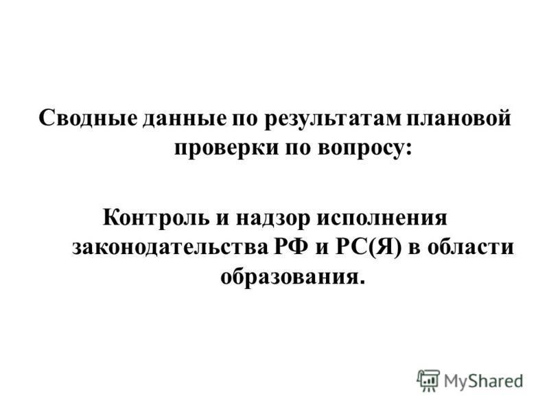Сводные данные по результатам плановой проверки по вопросу: Контроль и надзор исполнения законодательства РФ и РС(Я) в области образования.
