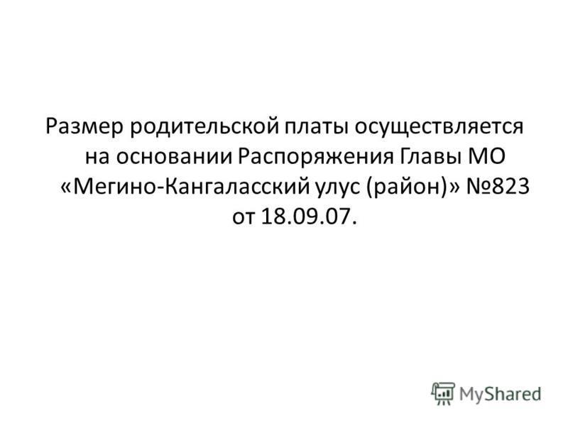 Размер родительской платы осуществляется на основании Распоряжения Главы МО «Мегино-Кангаласский улус (район)» 823 от 18.09.07.