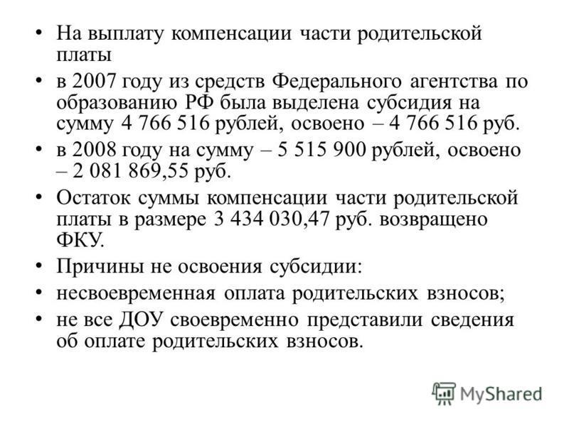 На выплату компенсации части родительской платы в 2007 году из средств Федерального агентства по образованию РФ была выделена субсидия на сумму 4 766 516 рублей, освоено – 4 766 516 руб. в 2008 году на сумму – 5 515 900 рублей, освоено – 2 081 869,55