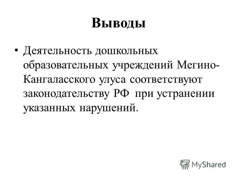 Выводы Деятельность дошкольных образовательных учреждений Мегино- Кангаласского улуса соответствуют законодательству РФ при устранении указанных нарушений.