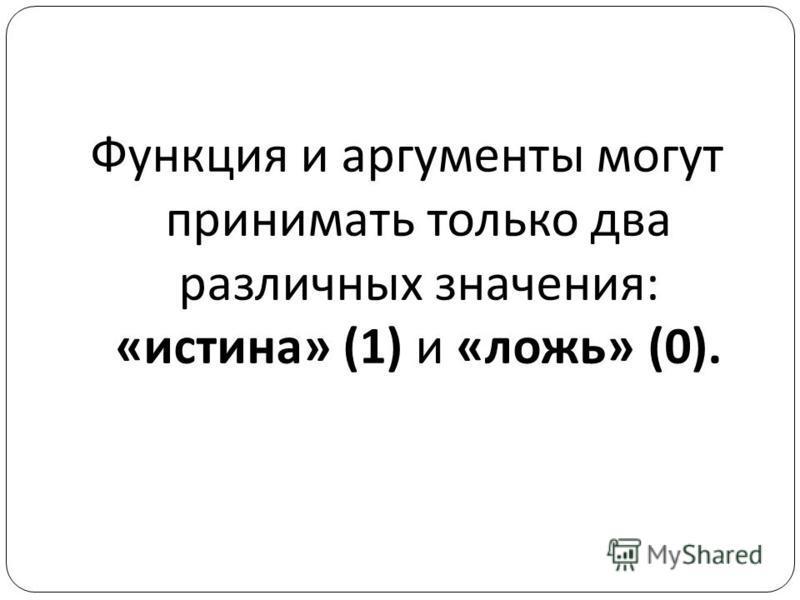 Функция и аргументы могут принимать только два различных значения : « истина » (1) и « ложь » (0).
