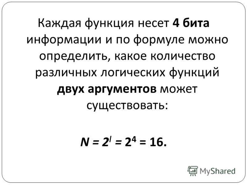 Каждая функция несет 4 бита информации и по формуле можно определить, какое количество различных логических функций двух аргументов может существовать : N = 2 I = 2 4 = 16.