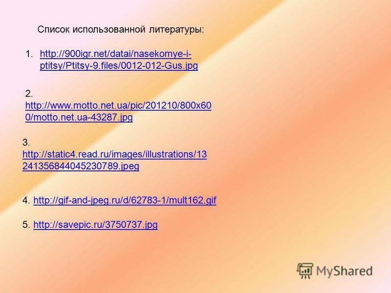 1.http://900igr.net/datai/nasekomye-i- ptitsy/Ptitsy-9.files/0012-012-Gus.jpghttp://900igr.net/datai/nasekomye-i- ptitsy/Ptitsy-9.files/0012-012-Gus.jpg Список использованной литературы: 2. http://www.motto.net.ua/pic/201210/800x60 0/motto.net.ua-432